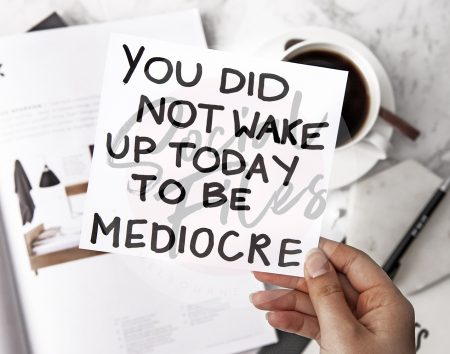 Quote; You did not wake up today to be mediocre